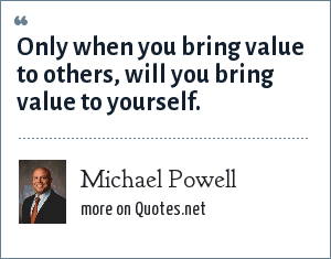 Michael Powell: Only when you bring value to others, will you bring value to yourself.
