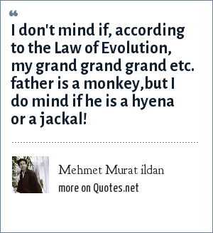 Mehmet Murat ildan: I don't mind if, according to the Law of Evolution, my grand grand grand etc. father is a monkey,but I do mind if he is a hyena or a jackal!