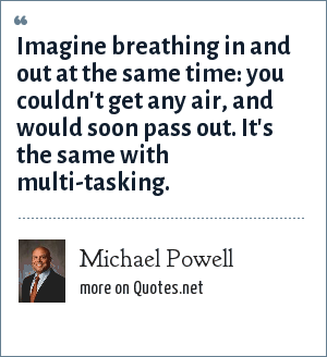 Michael Powell: Imagine breathing in and out at the same time: you couldn't get any air, and would soon pass out. It's the same with multi-tasking.