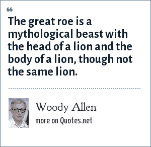 Woody Allen: The great roe is a mythological beast with the head of a lion and the body of a lion, though not the same lion.