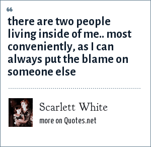 Scarlett White: there are two people living inside of me.. most conveniently, as I can always put the blame on someone else