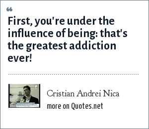 Cristian Andrei Nica: First, you're under the influence of being: that's the greatest addiction ever!