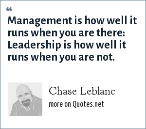 Chase Leblanc: Management is how well it runs when you are there: Leadership is how well it runs when you are not.