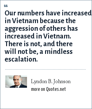 Lyndon B. Johnson: Our numbers have increased in Vietnam because the aggression of others has increased in Vietnam. There is not, and there will not be, a mindless escalation.