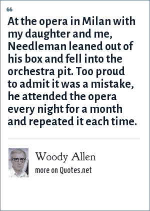 Woody Allen: At the opera in Milan with my daughter and me, Needleman leaned out of his box and fell into the orchestra pit. Too proud to admit it was a mistake, he attended the opera every night for a month and repeated it each time.