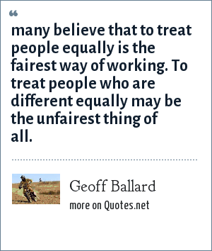 Geoff Ballard: many believe that to treat people equally is the fairest way of working. To treat people who are different equally may be the unfairest thing of all.