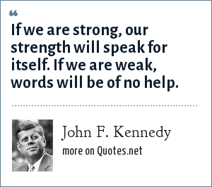 John F. Kennedy: If we are strong, our strength will speak for itself. If we are weak, words will be of no help.