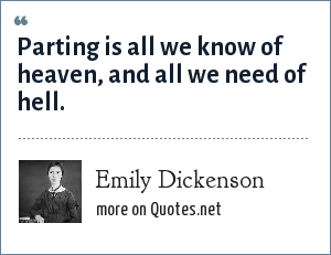 Emily Dickenson: Parting is all we know of heaven, and all we need of hell.