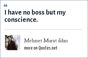 Mehmet Murat ildan: I have no boss but my conscience.