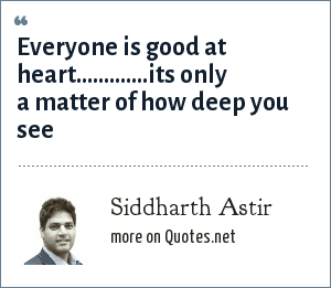 Siddharth Astir: Everyone is good at heart.............its only a matter of how deep you see