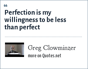 Greg Clowminzer: Perfection is my willingness to be less than perfect