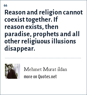 Mehmet Murat ildan: Reason and religion cannot coexist together. If reason exists, then paradise, prophets and all other religiuous illusions disappear.