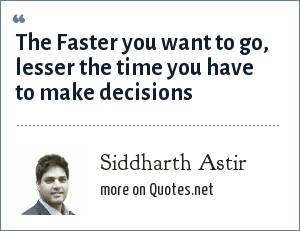 Siddharth Astir: The Faster you want to go, lesser the time you have to make decisions