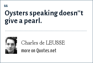 Charles de LEUSSE: Oysters speaking doesn''t give a pearl.