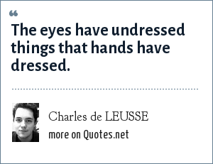Charles de LEUSSE: The eyes have undressed things that hands have dressed.