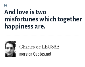 Charles de LEUSSE: And love is two misfortunes which together happiness are.