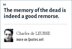 Charles de LEUSSE: The memory of the dead is indeed a good remorse.
