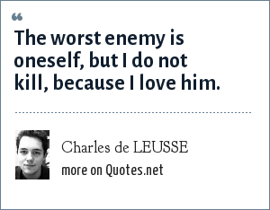 Charles de LEUSSE: The worst enemy is oneself, but I do not kill, because I love him.