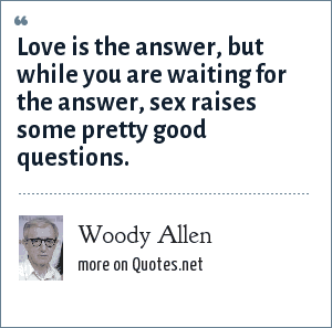 Woody Allen: Love is the answer, but while you are waiting for the answer, sex raises some pretty good questions.