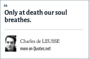 Charles de LEUSSE: Only at death our soul breathes.