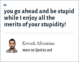 Kevork Altounian: you go ahead and be stupid while I enjoy all the merits of your stupidity!