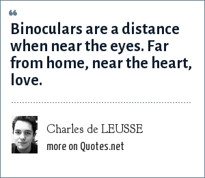 Charles de LEUSSE: Binoculars are a distance when near the eyes. Far from home, near the heart, love.