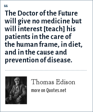 Thomas Edison: The Doctor of the Future will give no medicine but will interest [teach] his patients in the care of the human frame, in diet, and in the cause and prevention of disease.