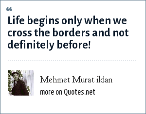 Mehmet Murat ildan: Life begins only when we cross the borders and not definitely before!