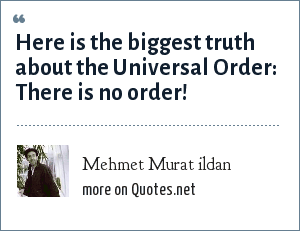 Mehmet Murat ildan: Here is the biggest truth about the Universal Order: There is no order!
