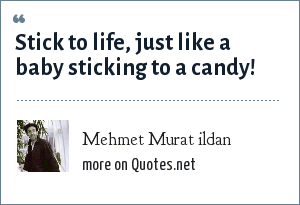 Mehmet Murat ildan: Stick to life, just like a baby sticking to a candy!