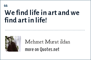 Mehmet Murat ildan: We find life in art and we find art in life!