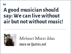 Mehmet Murat ildan: A good musician should say: We can live without air but not without music!