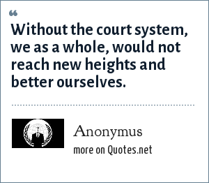 Anonymus: Without the court system, we as a whole, would not reach new heights and better ourselves.