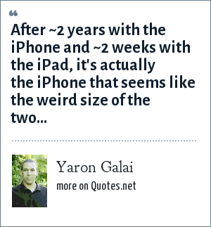Yaron Galai: After ~2 years with the iPhone and ~2 weeks with the iPad, it's actually the iPhone that seems like the weird size of the two...
