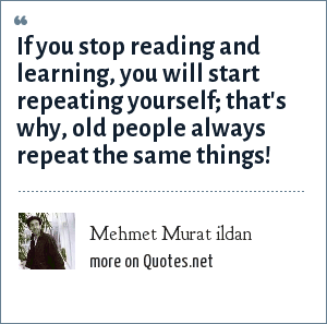 Mehmet Murat ildan: If you stop reading and learning, you will start repeating yourself; that's why, old people always repeat the same things!