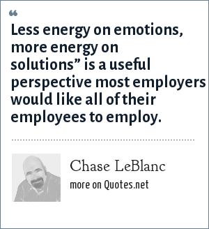 "Chase LeBlanc: Less energy on emotions, more energy on solutions"" is a useful perspective most employers would like all of their employees to employ."