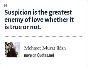Mehmet Murat ildan: Suspicion is the greatest enemy of love whether it is true or not.