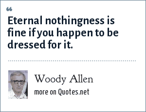 Woody Allen: Eternal nothingness is fine if you happen to be dressed for it.