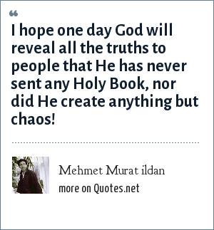 Mehmet Murat ildan: I hope one day God will reveal all the truths to people that He has never sent any Holy Book, nor did He create anything but chaos!