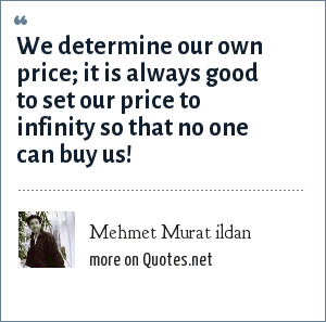 Mehmet Murat ildan: We determine our own price; it is always good to set our price to infinity so that no one can buy us!