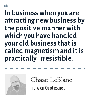 Chase LeBlanc: In business when you are attracting new business by the positive manner with which you have handled your old business that is called magnetism and it is practically irresistible.