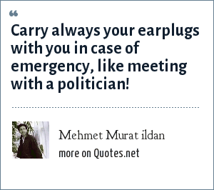 Mehmet Murat ildan: Carry always your earplugs with you in case of emergency, like meeting with a politician!