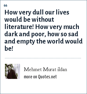 Mehmet Murat ildan: How very dull our lives would be without literature! How very much dark and poor, how so sad and empty the world would be!