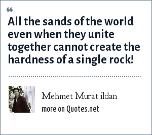 Mehmet Murat ildan: All the sands of the world even when they unite together cannot create the hardness of a single rock!