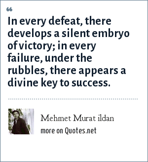 Mehmet Murat ildan: In every defeat, there develops a silent embryo of victory; in every failure, under the rubbles, there appears a divine key to success.
