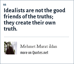 Mehmet Murat ildan: Idealists are not the good friends of the truths; they create their own truth.