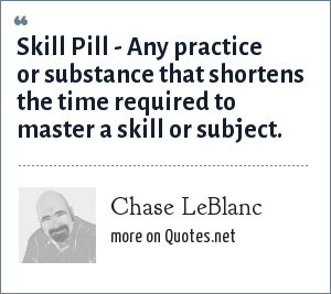 Chase LeBlanc: Skill Pill - Any practice or substance that shortens the time required to master a skill or subject.