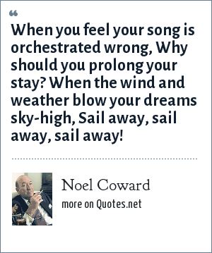 Noel Coward: When you feel your song is orchestrated wrong, Why should you prolong your stay? When the wind and weather blow your dreams sky-high, Sail away, sail away, sail away!