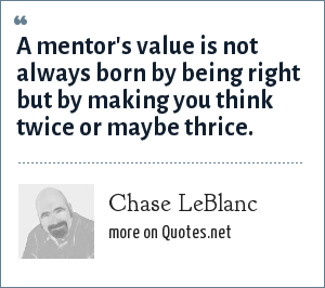 Chase LeBlanc: A mentor's value is not always born by being right but by making you think twice or maybe thrice.