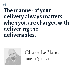 Chase LeBlanc: The manner of your delivery always matters when you are charged with delivering the deliverables.